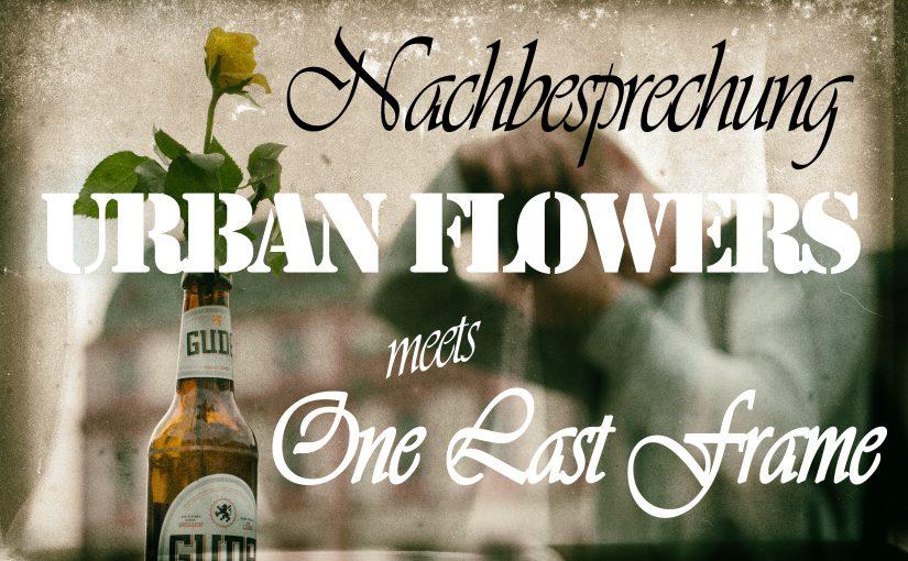 "Nachbesprechung ""Urban Flowers"" & ""One Last Frame"""